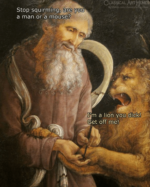 You Dick: CLASSICAL ART MEMES  fet belok.com/classicalartenemes  Stop squirming, are you  a man or a mouse?  I'm a lion you dick!  Get off me!