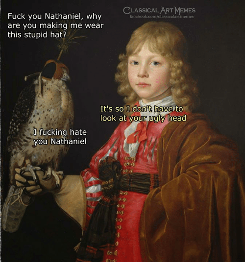 Facebook, Fuck You, and Fucking: CLASSICAL ART MEMES  Fuck you Nathaniel, why  are you making me wear  this stupid hat?  facebook.com/classicalartmemes  It's so I don't have to  look at our ualy head  I fucking hate  you Nathaniel  秒
