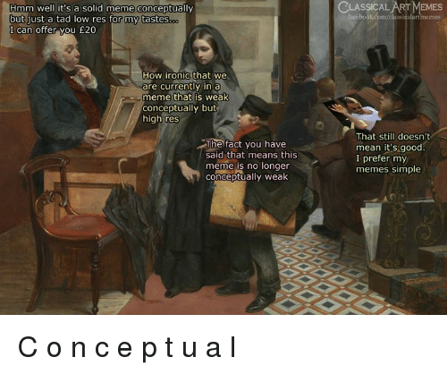 Facebook, Ironic, and Meme: CLASSICAL ART MEMES  Hmm well it's a solid meme conceptually  but just a tad low res for my tastes  I can offer you £20  facebook com/classicalartmemes  just a tad  How ironic that we  are currently in a  meme that is weak  conceptually but  high res  The fact you have  said that means this  meme is no longer  conceptually weak  That still doesn't  mean it's good.  I prefer my  memes simple C o n c e p t u a l