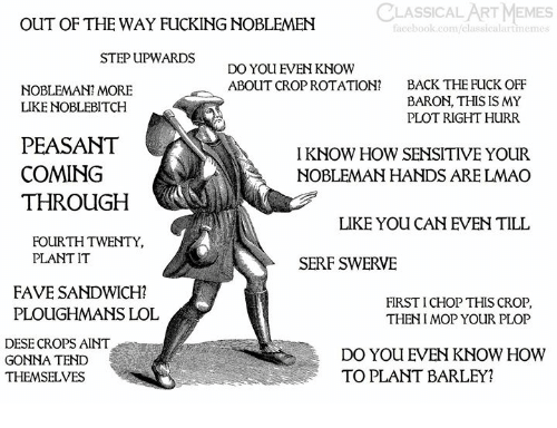 baron: CLASSICAL ART MEMES  OUT OF THE WAY FUCKING NOBLEMEN  facebook.com/classic  rtmeme  STEP UPWARDS  DO YOU EVEN KNOW  ABOUT CROP ROTATION?  BACK THE FUCK OFF  BARON, THIS IS MY  PLOT RIGHT HURR  NOBLEMAN? MORE  LIKE NOBLEBITCH  PEASANT  COMING  THROUGH  I KNOW HOW SENSITIVE YOUR  NOBLEMAN HANDS ARE LMAO  LIKE YOU CAN EVEN TILL  FOURTH TWENTY,  PLANT IT  SERF SWERVE  FAVE SANDWICH?  PLOUGHMANS LOL  FIRST I CHOP THIS CROP  THENI MOP YOUR PLOP  DESE CROPS AINT  GONNA TEND  THEMSELVES  DO YOU EVEN KNOW HOWW  TO PLANT BARLEY?