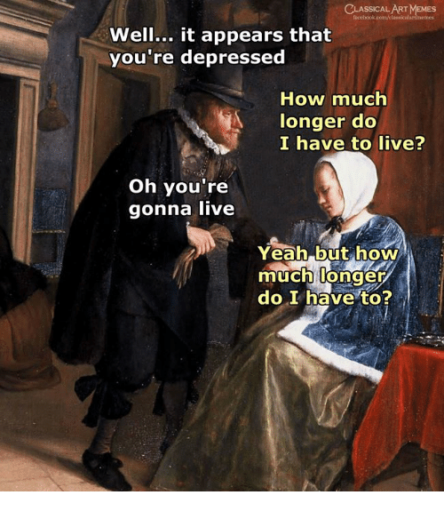 Memes, Yeah, and Live: CLASSICAL ART MEMES  Well... it appears that  you're depressed  How much  longer do  I have to live?  Oh you're  gonna live  ai  Yeah but how  much longer  do I have to?