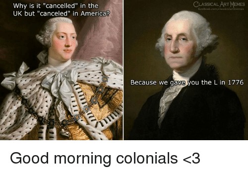 """America, Memes, and Good Morning: CLASSICAL ART MEMES  Why is it """"cancelled"""" in the  UK but """"canceled"""" in America?  Because we gave you the L in 1776 Good morning colonials <3"""