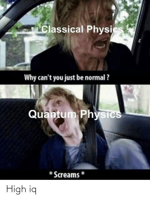 Classical: Classical Physics  Why can't you just be normal ?  Quantum Physics  Screams High iq