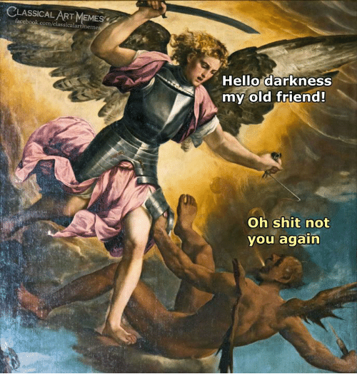 Hello Darkness My Old: CLASSICALART MEMES  facebook.com/classicalartmemes  Hello darkness  my old friend!  Oh shit not  you again
