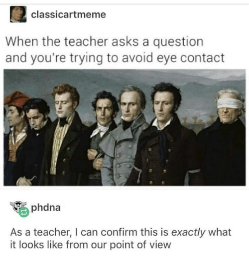 Teacher, Asks, and Eye: classicartmeme  When the teacher asks a question  and you're trying to avoid eye contact  phdna  As a teacher, I can confirm this is exactly what  it looks like from our point of view
