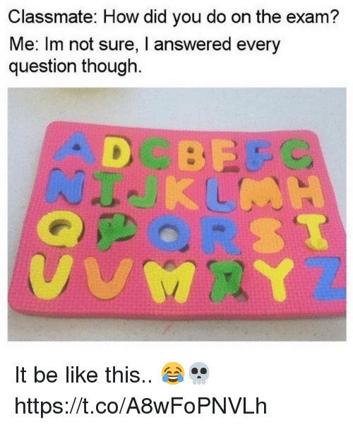 Be Like, How, and Did: Classmate: How did you do on the exam?  Me: Im not sure, I answered every  question though It be like this.. 😂💀 https://t.co/A8wFoPNVLh