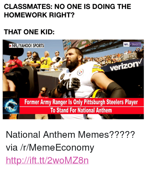 "Pittsburgh Steelers: CLASSMATES: NO ONE IS DOING THE  HOMEWORK RIGHT?  THAT ONE KID:  NFL/YAHOO! SPORTS  verizon  Former Army Ranger Is Only Pittsburgh Steelers Player  To Stand For National Anthem <p>National Anthem Memes????? via /r/MemeEconomy <a href=""http://ift.tt/2woMZ8n"">http://ift.tt/2woMZ8n</a></p>"