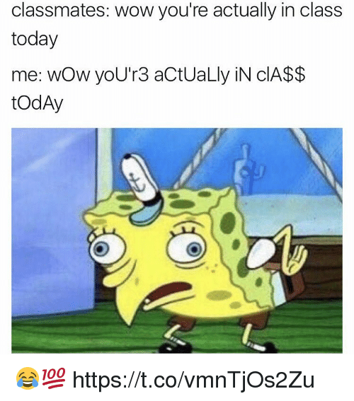 Memes, Wow, and Today: classmates: wow you're actually in class  today  me: wow you'r 3 actUaLly N CA$$  todAy 😂💯 https://t.co/vmnTjOs2Zu