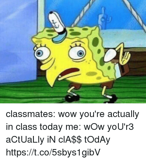 Funny, Wow, and Today: classmates: wow you're actually in class today me: wOw yoU'r3 aCtUaLly iN clA$$ tOdAy https://t.co/5sbys1gibV