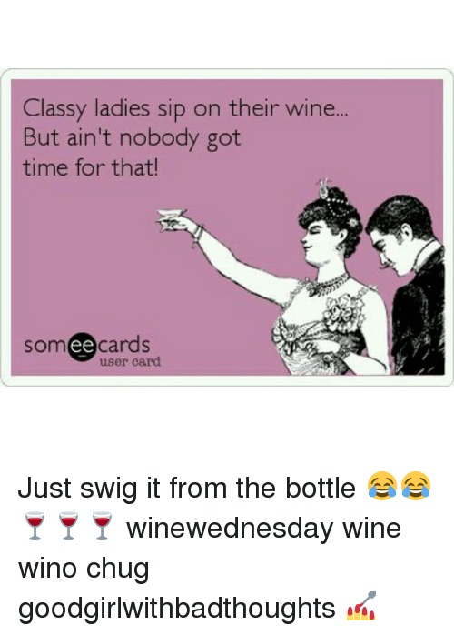Memes, Ain't Nobody Got Time for That, and Wine: Classy ladies sip on their win  But ain't nobody got  time for that!  somee cards  user card Just swig it from the bottle 😂😂🍷🍷🍷 winewednesday wine wino chug goodgirlwithbadthoughts 💅