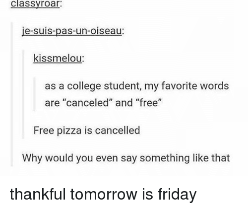 "Tomorrow Is Friday: classyroar  je-suis-pas-un-oiseau:  kissmelou:  as a college student, my favorite word:s  are ""canceled"" and ""free""  Free pizza is cancelled  Why would you even say something like that thankful tomorrow is friday"