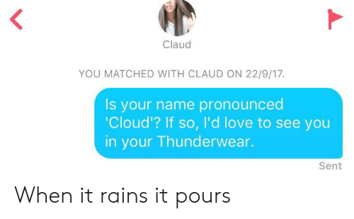 Claud: Claud  YOU MATCHED WITH CLAUD ON 22/9/17.  Is your name pronounced  Cloud'? If so, I'd love to see you  in your Thunderwear.  Sent When it rains it pours