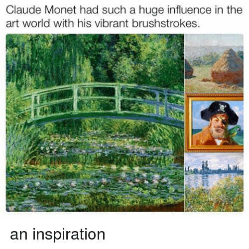 Memes, World, and Claude Monet: Claude Monet had such a huge influence in the  art world with his vibrant brushstrokes an inspiration