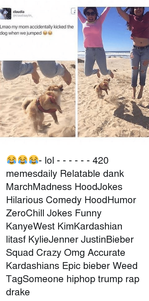 Relatables: claudia  aclaudiaaylin.  Lmao my mom accidentally kicked the  dog when we jumped 😂😂😂- lol - - - - - - 420 memesdaily Relatable dank MarchMadness HoodJokes Hilarious Comedy HoodHumor ZeroChill Jokes Funny KanyeWest KimKardashian litasf KylieJenner JustinBieber Squad Crazy Omg Accurate Kardashians Epic bieber Weed TagSomeone hiphop trump rap drake