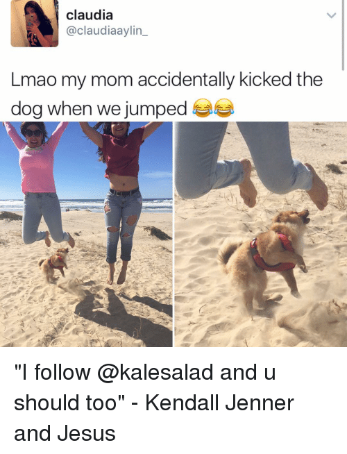 "Jesus, Kendall Jenner, and Lmao: claudia  aclaudiaaylin  Lmao my mom accidentally kicked the  dog when we jumped ""I follow @kalesalad and u should too"" - Kendall Jenner and Jesus"