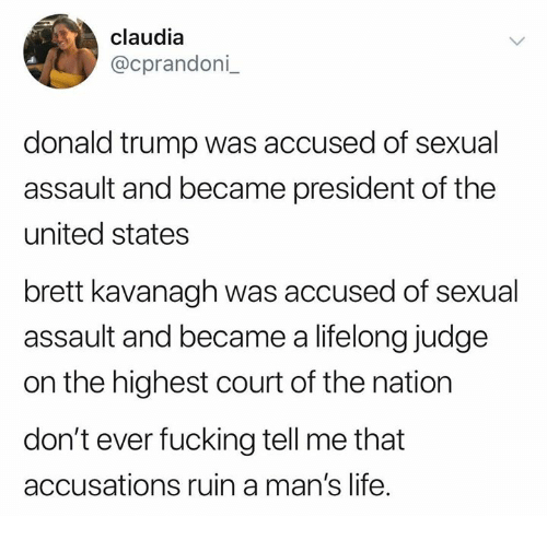 claudia: claudia  @cprandoni  donald trump was accused of sexual  assault and became president of the  united states  brett kavanagh was accused of sexual  assault and became a lifelong judge  on the highest court of the nation  don't ever fucking tell me that  accusations ruin a man's life.