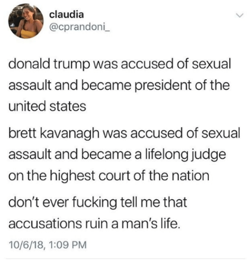 claudia: claudia  @cprandoni  donald trump was accused of sexual  assault and became president of the  united states  brett kavanagh was accused of sexual  assault and became a lifelong judge  on the highest court of the nation  don't ever fucking tell me that  accusations ruin a man's life.  10/6/18, 1:09 PM