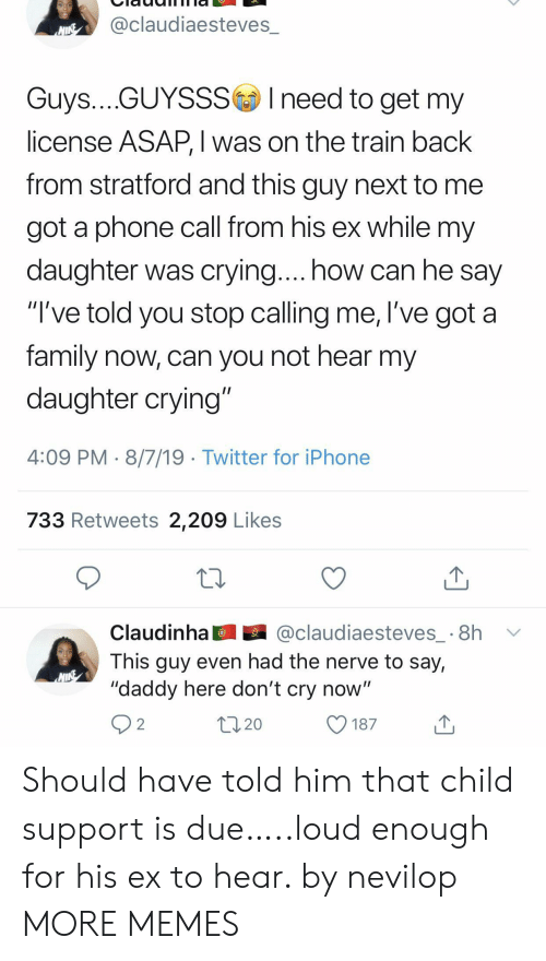 """Dont Cry: @claudiaesteves_  NINE  Guys....GUYSSSIneed to get my  license ASAP, I was on the train back  from stratford and this guy next to  got a phone call from his ex while my  daughter was crying.... how can he say  """"I've told you stop calling me, l've got a  family now, can you not hear my  daughter crying""""  4:09 PM 8/7/19 Twitter for iPhone  733 Retweets 2,209 Likes  @claudiaesteves_ 8h  Claudinha  This guy even had the nerve to say,  """"daddy here don't cry now""""  2  20  187 Should have told him that child support is due…..loud enough for his ex to hear. by nevilop MORE MEMES"""