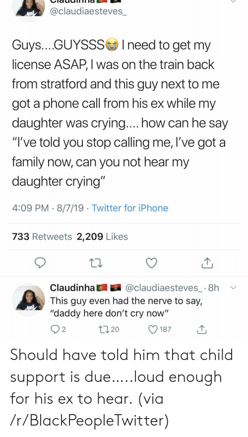 """Dont Cry: @claudiaesteves_  NINE  Guys....GUYSSSIneed to get my  license ASAP, I was on the train back  from stratford and this guy next to  got a phone call from his ex while my  daughter was crying.... how can he say  """"I've told you stop calling me, l've got a  family now, can you not hear my  daughter crying""""  4:09 PM 8/7/19 Twitter for iPhone  733 Retweets 2,209 Likes  @claudiaesteves_ 8h  Claudinha  This guy even had the nerve to say,  """"daddy here don't cry now""""  2  20  187 Should have told him that child support is due…..loud enough for his ex to hear. (via /r/BlackPeopleTwitter)"""
