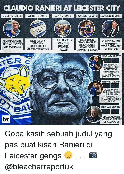 premier-league-games: CLAUDIO RANIERI AT LEICESTER CITY  MAY 2 2016 NOVEMBER 22 2016  JANUARY 10 2017  JULY 13 2015  APRIL 10 2016  LEICESTER CITY LEICESTER CITY  CLAUDIORANIERI  LEICESTER CITY  HIRED AS  LEICESTER  OFFICIALLY  CITY MANAGER  QUALIFY FOR THE  CHAMPIONS LEAGUE  CLAUDIO RANIERI  CLINCH REACHING  THE KNOCKOUT  NAMED FIFA  WIN THE  PREMIER  STAGES OF THE  WORLD MANAGER  CHAMPIONS LEAGUE  OF THE YEAR  LEAGUE  FEBRUARY 12 2017  KERG  LEICESTER CITY  LOSE THER FIFTH  CONSECUTIVE  PREMIER LEAGUE  GAME  (0 GOALS SCORED)  FEBRUARY 22 2017  JAMIE MARDY'S  LATE GOAL GIVES  LEICESTER CITY  HOPE IN 2-1  CHAMPIONS LEAGUE  DEFEAT  NBA  FEBRUARY 23 2017  CLAUDIO RANIERI  blr  SACKED AS LEICESTER  CITY MANAGER Coba kasih sebuah judul yang pas buat kisah Ranieri di Leicester gengs 😞 . . . 📷 @bleacherreportuk