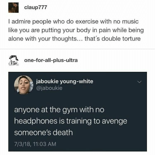 torture: claup777  I admire people who do exercise with no music  like you are putting your body in pain while being  alone with your thoughts... that's double torture  one-for-all-plus-ultra  jaboukie young-white  @jaboukie  anyone at the gym with no  headphones is training to avenge  someone's death  7/3/18, 11:03 AM