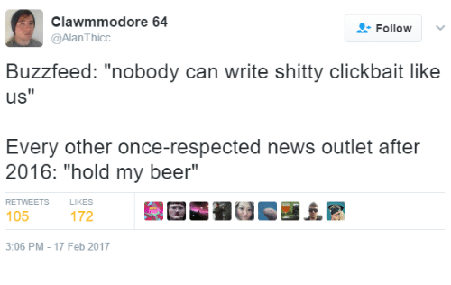 "Beer, News, and Buzzfeed: clawmmodore 64  Follow  v  @Alan Thicc  Buzzfeed: ""nobody can write shitty clickbait like  uS  Every other once-respected neWs outlet atter  2016: ""hold my beer""  RETWEETS  105  3:06 PM 17 Feb 2017"