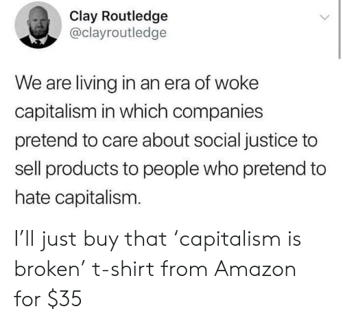 clay: Clay Routledge  @clayroutledge  We are living in an era of woke  capitalism in which companies  pretend to care about social justice to  sell products to people who pretend to  hate capitalism. I'll just buy that 'capitalism is broken' t-shirt from Amazon for $35