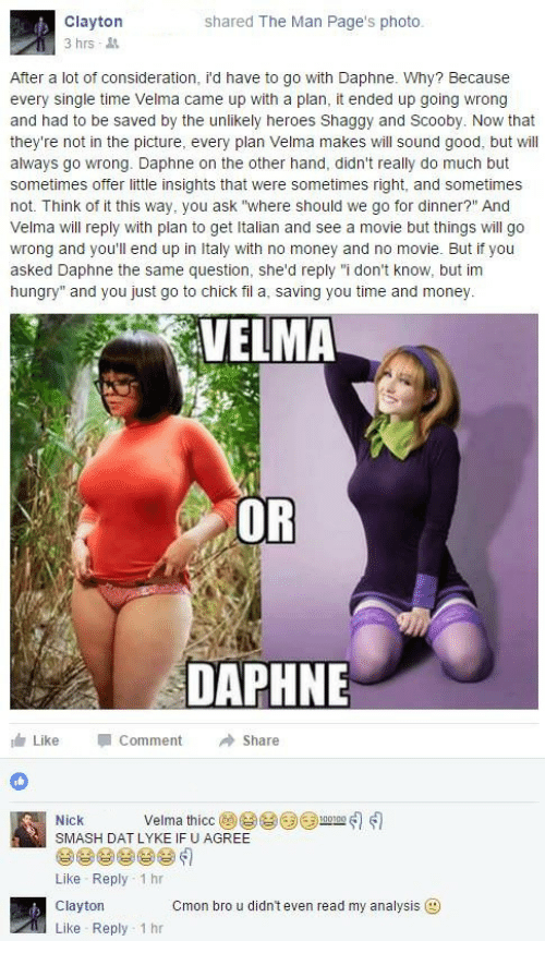 """daphne: Clayton  3 hrs  shared The Man Page's photo.  After a lot of consideration, i'd have to go with Daphne. Why? Because  every single time Velma came up with a plan, it ended up going wrong  and had to be saved by the unlikely heroes Shaggy and Scooby. Now that  they're not in the picture, every plan Velma makes will sound good, but will  always go wrong. Daphne on the other hand, didn't really do much but  sometimes offer little insights that were sometimes right, and sometimes  not. Think of it this way, you ask """"where should we go for dinner?"""" And  Velma will reply with plan to get Italian and see a movie but things will go  wrong and you'll end up in Italy with no money and no movie. But if you  asked Daphne the same question, she'd reply """"i don't know, but im  hungry"""" and you just go to chick fil a, saving you time and money  VELMA  OR  DAPHNE  Like Comment →Share  Nick Velma thíce@e eeum-ส่ใเป็  SMASH DAT LYKE IF U AGREE  Like Reply 1 hr  Clayton  Like Reply 1 hr  Cmon bro u didn't even read my analysis"""