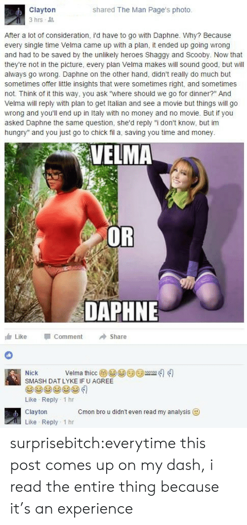 """daphne: Clayton  3 hrs  shared The Man Page's photo.  After a lot of consideration, i'd have to go with Daphne. Why? Because  every single time Velma came up with a plan, it ended up going wrong  and had to be saved by the unlikely heroes Shaggy and Scooby. Now that  they're not in the picture, every plan Velma makes will sound good, but will  always go wrong. Daphne on the other hand, didn't really do much but  sometimes offer little insights that were sometimes right, and sometimes  not. Think of it this way, you ask """"where should we go for dinner?"""" And  Velma will reply with plan to get Italian and see a movie but things will go  wrong and you'll end up in Italy with no money and no movie. But if you  asked Daphne the same question, she'd reply """"i don't know, but im  hungry"""" and you just go to chick fil a, saving you time and money  VELMA  OR  DAPHNE  Like Comment →Share  Nick Velma thíce@e eeum-ส่ใเป็  SMASH DAT LYKE IF U AGREE  Like Reply 1 hr  Clayton  Like Reply 1 hr  Cmon bro u didn't even read my analysis surprisebitch:everytime this post comes up on my dash, i read the entire thing because it's an experience"""
