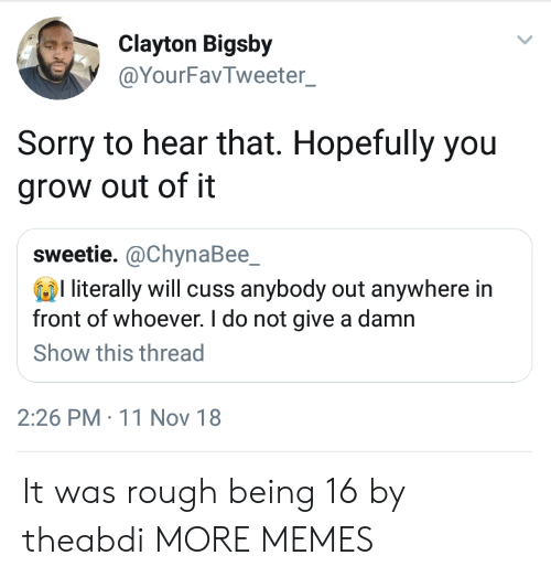 Give A Damn: Clayton Bigsby  @YourFavTweeter  Sorry to hear that. Hopefully you  grow out of it  sweetie. @ChynaBee_  l literally will cuss anybody out anywhere in  front of whoever. I do not give a damn  Show this thread  2:26 PM 11 Nov 18 It was rough being 16 by theabdi MORE MEMES