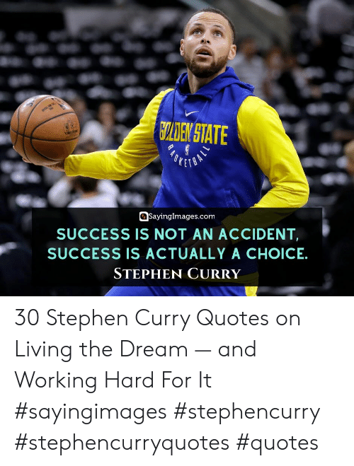 Living The: CLDEN STATE  SKETO  SayingImages.com  SUCCESS IS NOT AN ACCIDENT  SUCCESS IS ACTUALLY A CHOICE  STEPHEN CURRY 30 Stephen Curry Quotes on Living the Dream — and Working Hard For It #sayingimages #stephencurry #stephencurryquotes #quotes