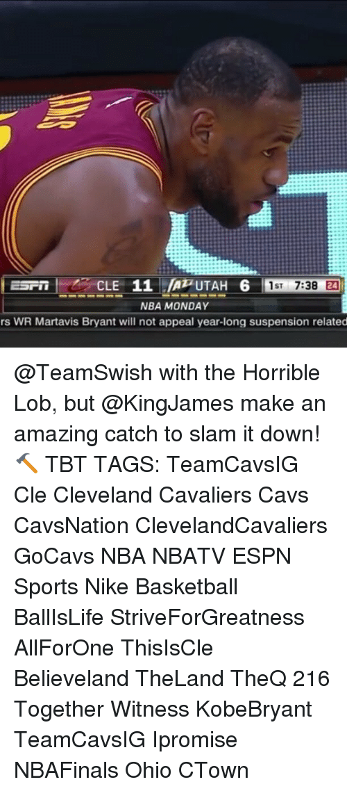 Basketball, Cavs, and Cleveland Cavaliers: CLE 11 UTAH 6  7:38 24  1ST  NBA MONDAY  rs WR Martavis Bryant will not appeal year-long suspension related @TeamSwish with the Horrible Lob, but @KingJames make an amazing catch to slam it down! 🔨 TBT TAGS: TeamCavsIG Cle Cleveland Cavaliers Cavs CavsNation ClevelandCavaliers GoCavs NBA NBATV ESPN Sports Nike Basketball BallIsLife StriveForGreatness AllForOne ThisIsCle Believeland TheLand TheQ 216 Together Witness KobeBryant TeamCavsIG Ipromise NBAFinals Ohio CTown