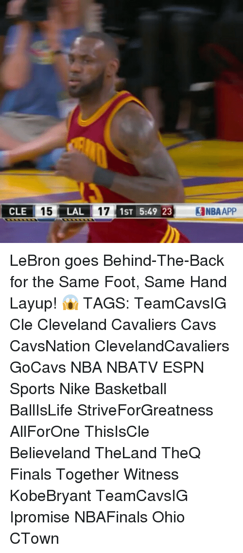 Memes, 🤖, and Foot: CLE  15 LAL  17 1ST 5:49 23 alNBAAPP LeBron goes Behind-The-Back for the Same Foot, Same Hand Layup! 😱 TAGS: TeamCavsIG Cle Cleveland Cavaliers Cavs CavsNation ClevelandCavaliers GoCavs NBA NBATV ESPN Sports Nike Basketball BallIsLife StriveForGreatness AllForOne ThisIsCle Believeland TheLand TheQ Finals Together Witness KobeBryant TeamCavsIG Ipromise NBAFinals Ohio CTown