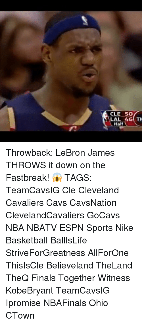 Memes, 🤖, and Cle: CLE 50  LAL 46 Throwback: LeBron James THROWS it down on the Fastbreak! 😱 TAGS: TeamCavsIG Cle Cleveland Cavaliers Cavs CavsNation ClevelandCavaliers GoCavs NBA NBATV ESPN Sports Nike Basketball BallIsLife StriveForGreatness AllForOne ThisIsCle Believeland TheLand TheQ Finals Together Witness KobeBryant TeamCavsIG Ipromise NBAFinals Ohio CTown