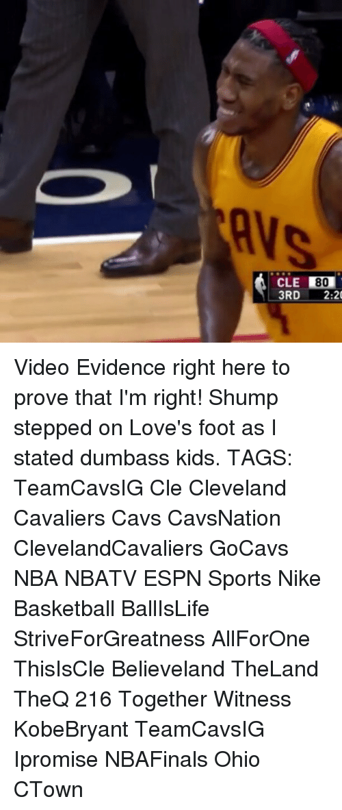 shump: CLE  80  3RD  2:20 Video Evidence right here to prove that I'm right! Shump stepped on Love's foot as I stated dumbass kids. TAGS: TeamCavsIG Cle Cleveland Cavaliers Cavs CavsNation ClevelandCavaliers GoCavs NBA NBATV ESPN Sports Nike Basketball BallIsLife StriveForGreatness AllForOne ThisIsCle Believeland TheLand TheQ 216 Together Witness KobeBryant TeamCavsIG Ipromise NBAFinals Ohio CTown