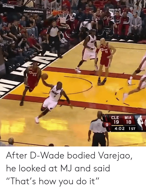 "d wade: CLE MIA  19 18  9  4:02 1ST After D-Wade bodied Varejao, he looked at MJ and said ""That's how you do it"""