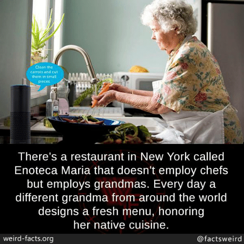 chefs: Clean the  carrots and cut  them in small  Pieces  There's a restaurant in New York called  Enoteca Maria that doesn't employ chefs  but employs grandmas. Every day a  different grandma from around the world  designs a fresh menu, honoring  her native cuisine.  weird-facts.org  @factsweird