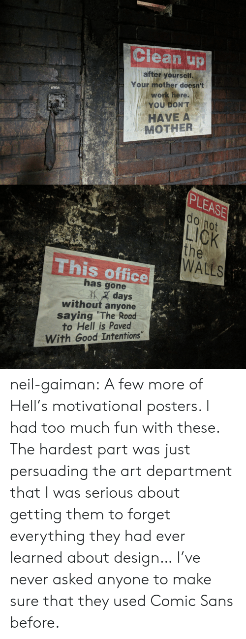 "neil gaiman: Clean up  after yourself.  Your mother doesn't  work here.  YOU DON'T  HAVE A  MOTHER   PLEASE  do not  LICK  the  WALLS  This office  has gone  days  without anyone  saying ""The Road  to Hell is Paved  With Good Intentions"" neil-gaiman: A few more of Hell's motivational posters. I had too much fun with these. The hardest part was just persuading the art department that I was serious about getting them to forget everything they had ever learned about design…  I've never asked anyone to make sure that they used Comic Sans before."