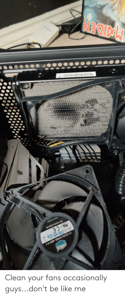 Don't Be Like: Clean your fans occasionally guys...don't be like me