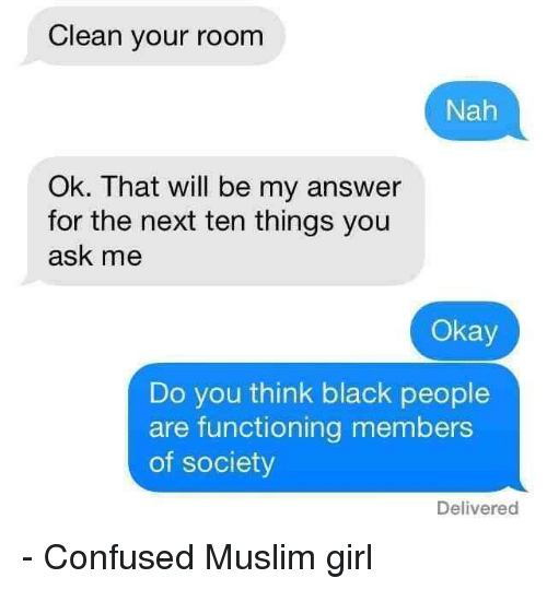 Confused, Girls, and Muslim: Clean your room  Nah  Ok. That will be my answer  for the next ten things you  ask me  Okay  Do you think black people  are functioning members  of society  Delivered - Confused Muslim girl