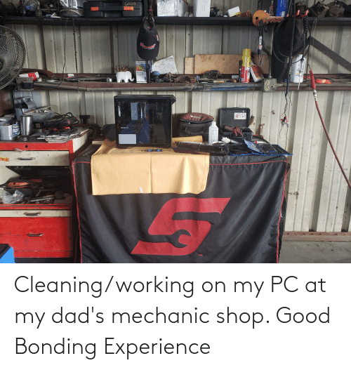 mechanic: Cleaning/working on my PC at my dad's mechanic shop. Good Bonding Experience