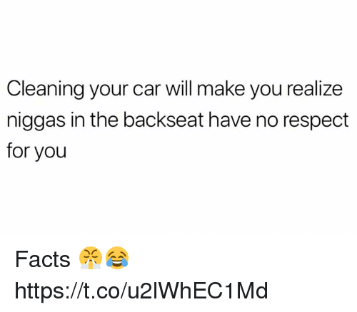 Facts, Respect, and Car: Cleaning your car will make you realize  niggas in the backseat have no respect  for you Facts 😤😂 https://t.co/u2lWhEC1Md