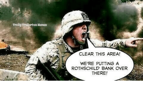 rothschild bank: CLEAR THIS AREA!  WERE PUTTING A  ROTHSCHILD BANK OVER  THERE!