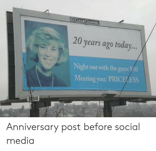 The Guys: CLEARCHANNEL  20 years ago toda...  Night out with the guys:$50  Meeting you: PRICELESS  T 514 Anniversary post before social media