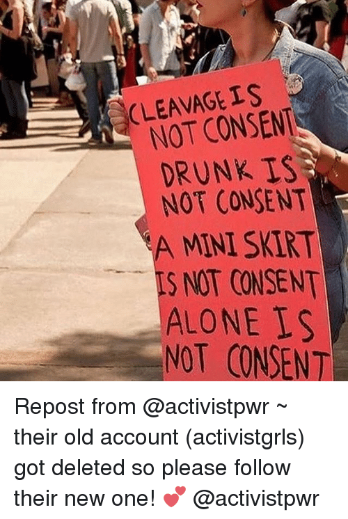 Being Alone, Drunk, and Memes: CLEAVAGE IS  NOT CONSENT  DRUNK IS  NOT CONSENT  A MINI SKIRT  S NOT CONSENT  ALONE S  NOT CONSENT Repost from @activistpwr ~ their old account (activistgrls) got deleted so please follow their new one! 💕 @activistpwr