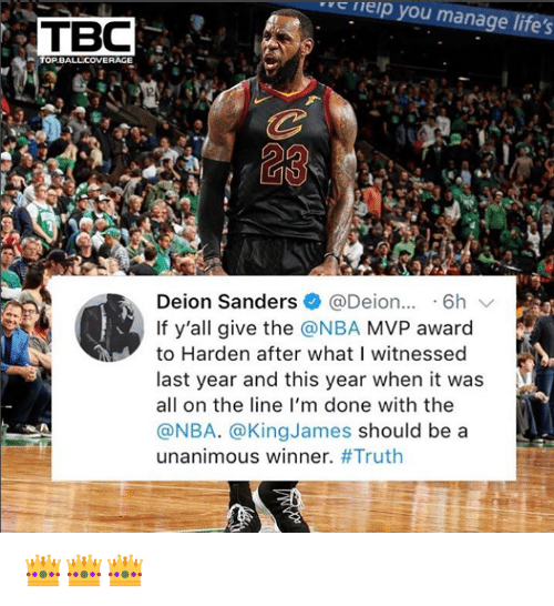 "Deion Sanders, Nba, and Truth: cleip  you manage life's  ""  TBC  TOPBALLCOVERAGE  12  Deion Sanders @Deion..6h  If y'all give the @NBA MVP award  to Harden after what I witnessed  last year and this year when it was  all on the line l'm done with the  @NBA. @KingJames should be a  unanimous winner. 👑👑👑"
