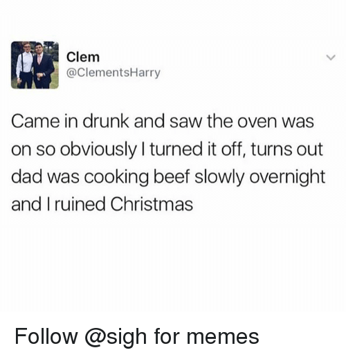 Beef, Christmas, and Dad: Clem  @ClementsHarry  Came in drunk and saw the oven was  on so obviously I turned it off, turns out  dad was cooking beef slowly overnight  and I ruined Christmas Follow @sigh for memes