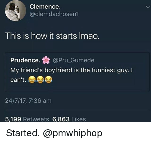 Friends, Memes, and Boyfriend: Clemence  @clemdachosen1  This is how it starts Imao.  Prudence.@Pru_Gumede  My friend's boyfriend is the funniest guy. I  can't.  24/7/17, 7:36 am  5,199 Retweets 6,863 Likes Started. @pmwhiphop