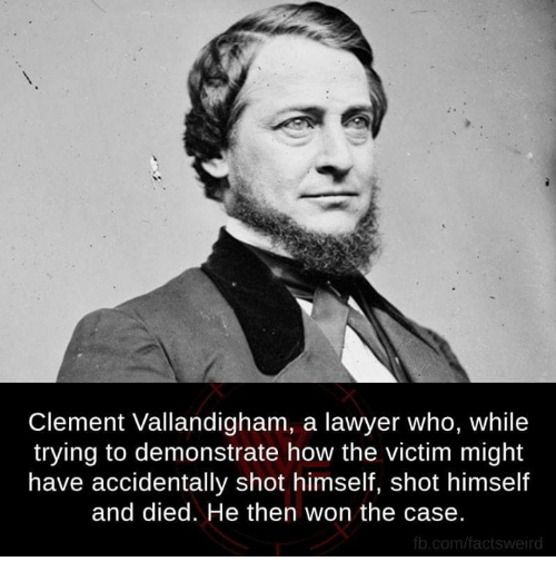 fb.com: Clement Vallandigham, a lawyer who, while  trying to demonstrate how the victim might  have accidentally shot himself, shot himself  and died. He then won the case.  fb.com/facts Weird