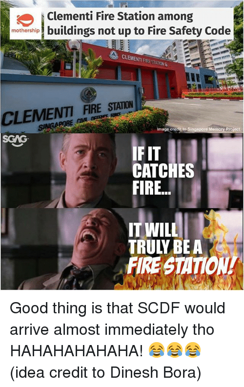 Fire, Memes, and Good: |Clementi Fire Station among  mothership buildings not up to Fire Safety Code  CLEMENTI FIRE STATION 6  ENTFRE SUAIA  Image credit to  Pr  SGAG  IF IT  CATCHES  IT WILL  TRULY BEA  FIRE STATION Good thing is that SCDF would arrive almost immediately tho HAHAHAHAHAHA! 😂😂😂 (idea credit to Dinesh Bora)